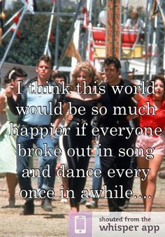 I think this world would be so much happier if everyone broke out in song and dance every once in awhile....