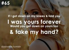 If i got down on one knee n told ou i was yours forever would you get down on yours too and take my hand forever babe ?