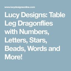 Lucy Designs: Table Leg Dragonflies with Numbers, Letters, Stars, Beads, Words and More!