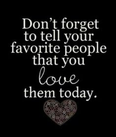 Dont Forget To Tell Your Favorite People You Love Them