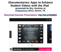 iDocumentaries: Apps to Enhance  Student Videos with the iPad  presented by Mrs. Kushner at  iPadpalooza 2012, Austin, TX  - includes two app lists to support these projects - http://chute-media-arts.pbworks.com/w/page/57060497/iDocumentaries%20using%20Apps