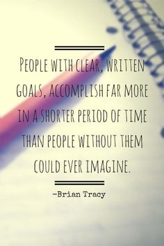 People with clear written goals, accomplish far more in a shorter period of time than people without them could ever imagine.  ~Brian Tracy