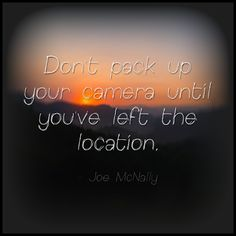 Don't pack up your camera until you've left the location. Joe McNally Thoughtful Thursday #Photography #Quote
