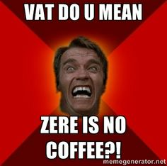 Angry Arnold - Vat do u mean Zere is no coffee?!