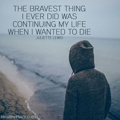 Quote on mental health: The bravest thing I ever did was continuing my life when I wanted to die. - Juliette Lewis  www.HealthyPlace.com