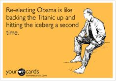 Re-electing Obama is like backing the Titanic up and hitting the iceberg a second time.