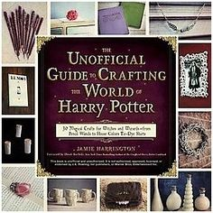Unofficial Guide to Crafting the World of Harry Potter : 30 Magical Crafts for Witches and