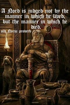 Old Norse Proverb: A Nord is judged not by the manner in which he lived, but the manner in which he died.