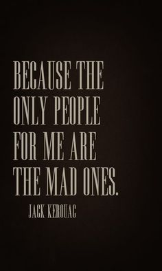 Because the only people for me are the mad ones. ~Jack Kerouac