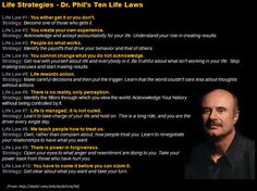 Life Strategies - Dr' Phil's Ten Life Laws! Check them and reflect on them. May change your life! #quote #quotes #blog #leadership #strategy #psychology #philosophy #bravery #courage #inspiring #hustle #success #selfimprovement #work #business #entrepreneur #leadership #inspirarion #motivation  #action #life