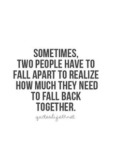 """""""Sometimes, two people have to fall apart to realize how much they need to fall back together."""""""