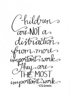 """Children are NOT a distraction from more important work. They Are THE MOST important work."" -C.S. Lewis"