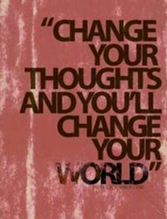 Change your thoughts..