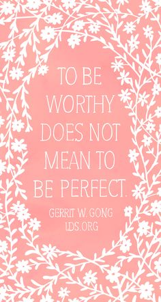 To be worthy does not mean to be perfect. —Gerrit W. Gong #LDS