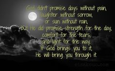 God didn't promise days without pain, .....