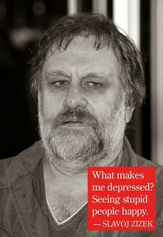 """-What makes you depressed? -Seeing stupid people happy."" Slavoj Zizek"