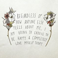 """""""Regardless of how anyone else feels about me, I am going to choose to be happy and completely love myself today."""""""