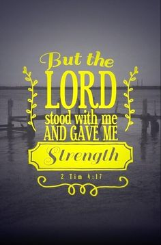 But the Lord .... gave me strength