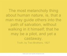The most melancholy thing about human nature, is, that a man may guide others into the path of salvation, without walking in it himself; that he may be a pilot, and yet a castaway.
