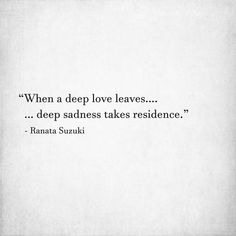 """When a deep love leaves…. deep sadness takes residence."" - Ranata Suzuki * word porn, emotions, feelings, relatable, missing you, I miss you, lost, tumblr, love, relationship, beautiful, words, quotes, story, quote, sad, breakup, broken heart, heartbroken, loss, loneliness, depression, depressed, unrequited, typography, written, writing, writer, poet, poetry, prose, poem, lost, thoughts, emotions, feelings, relatable, the past, loss, grief * pinterest.com/ranatasuzuki"