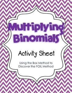 The purpose of this activity sheet is to guide students thinking in order to make observations about multiplying binomials so that they may construct their own understanding of the FOIL method, or some version of it.  Students begin by using the box method to help make sense of the FOIL method.Includes *warm-up activity *guided thinking activity sheet *teacher tips *answer keysYOU MAY ALSO LIKE Classifying Polynomials Race GameClassifying Polynomials Card Sorting and Practice…