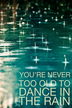 So True...So many have missed out on one of life's greatest joy by not dancing in the rain...