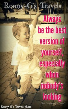 Always be the best version of yourself, especially when nobody's looking ~ GWM ~ Ronny-G's Travels