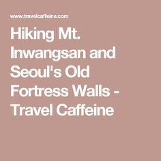 Hiking Mt. Inwangsan and Seoul's Old Fortress Walls - Travel Caffeine