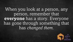 When you look at a person, any person, remember that everyone has a story. Everyone has gone through something that has changed them. A Place for Mom inspirational quotes for caregivers.