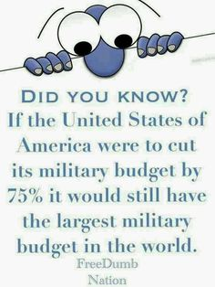 I suppose we do have a large Military Industrial complex to support.   Think of how those funds could be used to build up America for the common good.