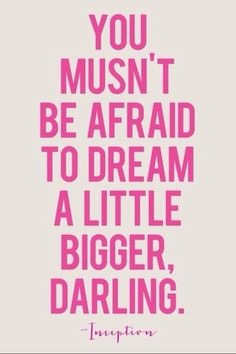 #Inspiration | Dream bigger you musn't be afraid to dream a little bigger, Darling