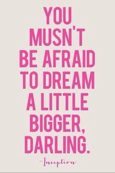 #Inspiration | Dream bigger you musn't be afraid to dream a little bigger, Darling