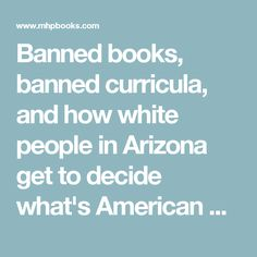 In Arizona it is against the law to teach books that 'are designed primarily for pupils of a particular ethnic group.' James Baldwin and Juno Diaz and other writers of color are banned. Are they banning books by white writers? Probably if they are feminist, LGBT or provide other liberal or left perspective. Otherwise, this law pretends that white is not an ethnicity. That there 'primarily for the white ethnic group.