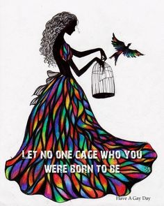 Let no one cage who you were born to be....