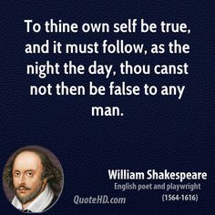 To thine own self be true, and it must follow, as the night the day, thou canst not then be false to any man.