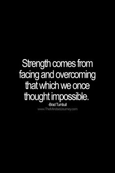 Strength comes from facing and overcoming that which we once thought impossible. -Brad Turnbull #tmj #themindsetjourney #bradturnbull #strength #strong #overcome #impossible #fear #faceyourfear #inspire #inspiration #encourage #motivate Words Of Wisdom Quotes, Quotes About Strength, Words Of Encouragement, Uplifting Quotes, Positive Quotes, Motivational Quotes, Inspirational Quotes, Journey Quotes, Mindset Quotes