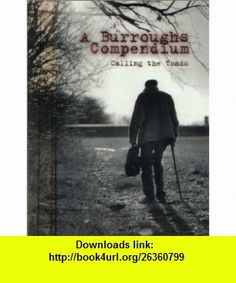 A Burroughs Compendium Calling the Toads (9780965982603) Allen Ginsberg, Lee Ranaldo, Ron Whitehead , ISBN-10: 0965982602  , ISBN-13: 978-0965982603 ,  , tutorials , pdf , ebook , torrent , downloads , rapidshare , filesonic , hotfile , megaupload , fileserve