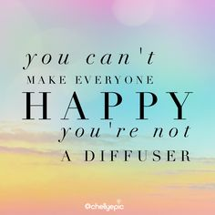 You can't make everyone a happy. You're not a diffuser. @chellyepic @essentialsbynatalie