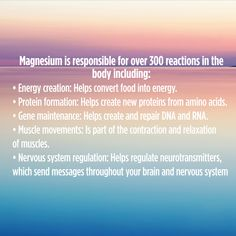 Magnesium is responsible for over 300 reactions in the body including: • Energy creation: Helps convert food into energy. • Protein formation: Helps create new proteins from amino acids. • Gene maintenance: Helps create and repair DNA and RNA. • Muscle movements: Is part of the contraction and relaxation of muscles. • Nervous system regulation: Helps regulate neurotransmitters, which send messages throughout your brain and nervous system Natural Calm, Neurotransmitters, Your Brain, Amino Acids, Nervous System, Send Message, Dna, Muscles, No Response