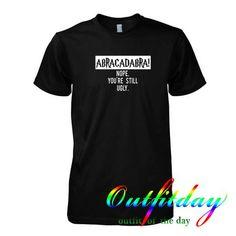 abracadabra nope you're still ugly t shirt