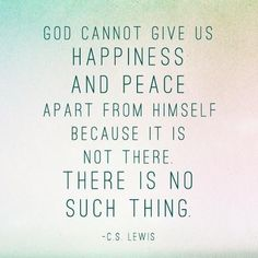 """""""God cannot give us a happiness and peace apart from Himself, because it is not there. There is no such thing."""" -C.S. Lewis #66 - Peace 