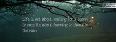 Life is not about waiting for a storm to pass, it's about learning to dance in the rain. Another I live by.