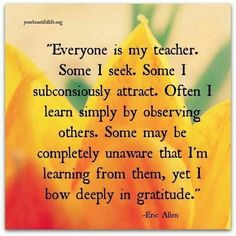 Everyone is my teacher. Some I seek. Some I subconsciously attract. Often I learn simply by observing others. Some may be completely unaware that I'm learning from them, yet I bow Deeply in GRATITUDE .. Be My Teacher, Teacher Gifts, Teacher Stuff, Spiritual Awakening, Spiritual Life, Great Quotes, Quick Quotes, Awesome Quotes, Attitude Of Gratitude