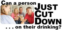 Can a person just cut down on their drinking?  (Click image above to take you to full post.) #Alcoholism #SignsOfAlcoholism #Alanon