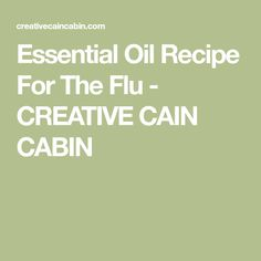 Essential Oil Recipe For The Flu - CREATIVE CAIN CABIN