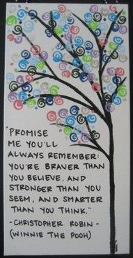 Promise me you'll always remember that you're braver than you believe, stronger that you seem, and smarter than you think.