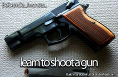 Before I die, I want to...Learn to Shoot a Gun. Follow my bucket list and create your own @ BucketMate.com