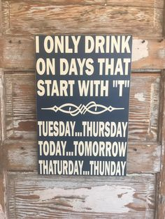 """I Only Drink On Days That Start With """"T"""". Tuesday...Thursday. Today...Tomorrow. Thaturday...Thunday. Wood Sign"""