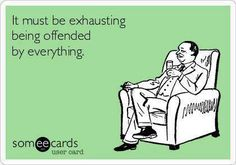 It must be exhausting being offended by everything.