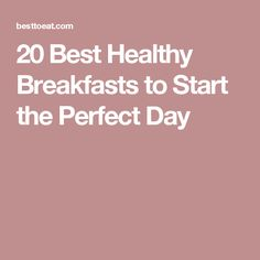 20 Best Healthy Breakfasts to Start the Perfect Day